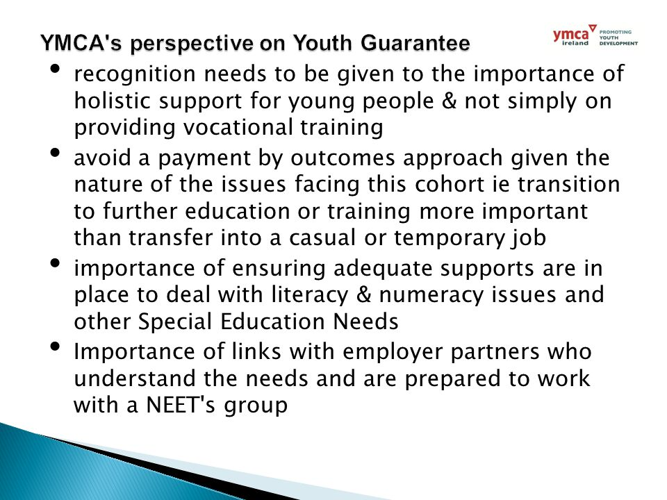 recognition needs to be given to the importance of holistic support for young people & not simply on providing vocational training avoid a payment by outcomes approach given the nature of the issues facing this cohort ie transition to further education or training more important than transfer into a casual or temporary job importance of ensuring adequate supports are in place to deal with literacy & numeracy issues and other Special Education Needs Importance of links with employer partners who understand the needs and are prepared to work with a NEET s group