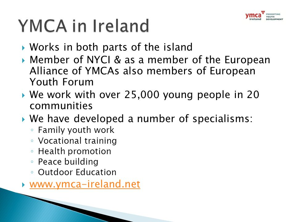  Works in both parts of the island  Member of NYCI & as a member of the European Alliance of YMCAs also members of European Youth Forum  We work with over 25,000 young people in 20 communities  We have developed a number of specialisms: ◦ Family youth work ◦ Vocational training ◦ Health promotion ◦ Peace building ◦ Outdoor Education  www.ymca-ireland.net www.ymca-ireland.net