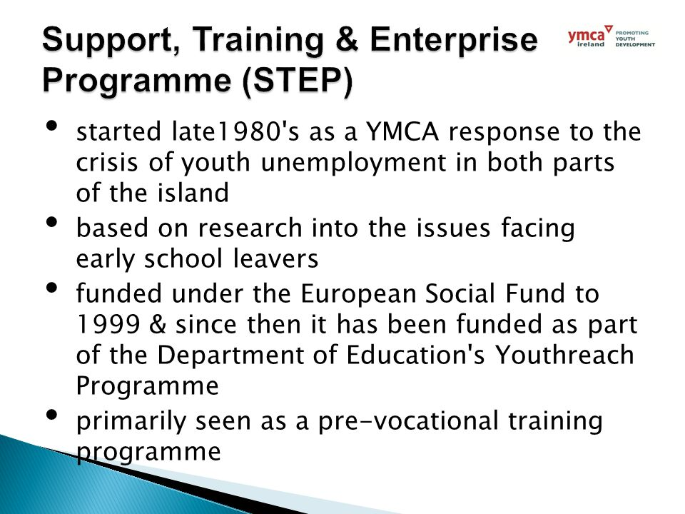 started late1980 s as a YMCA response to the crisis of youth unemployment in both parts of the island based on research into the issues facing early school leavers funded under the European Social Fund to 1999 & since then it has been funded as part of the Department of Education s Youthreach Programme primarily seen as a pre-vocational training programme