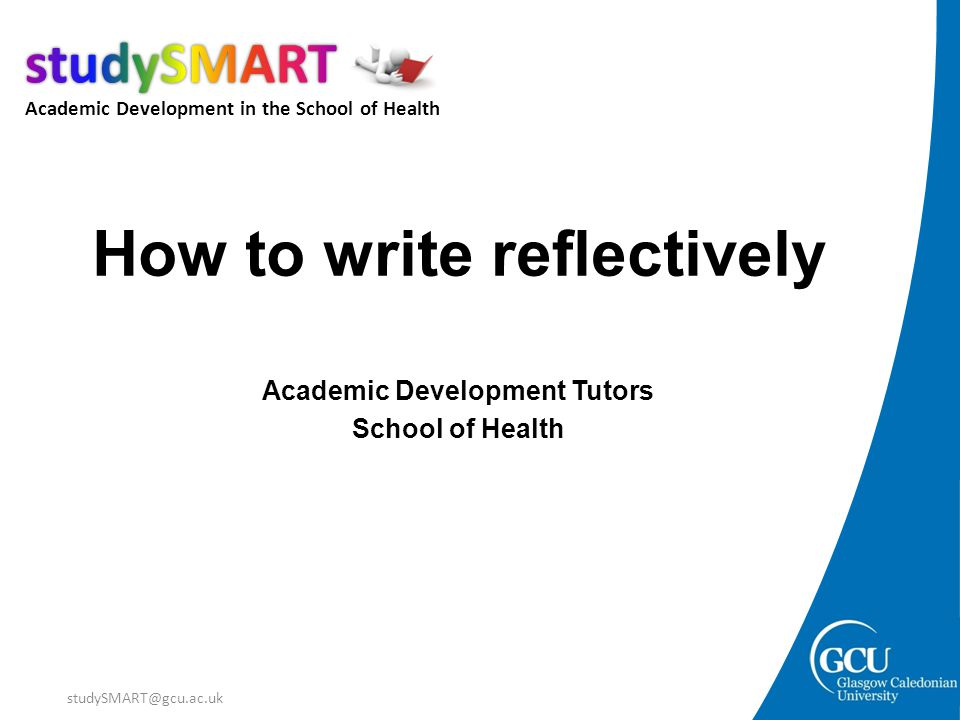 Academic Development in the School of Health studySMART@gcu.ac.uk How to write reflectively Academic Development Tutors School of Health