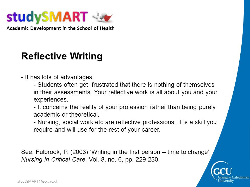 Academic Development in the School of Health studySMART@gcu.ac.uk Reflective Writing - It has lots of advantages. - Students often get frustrated that