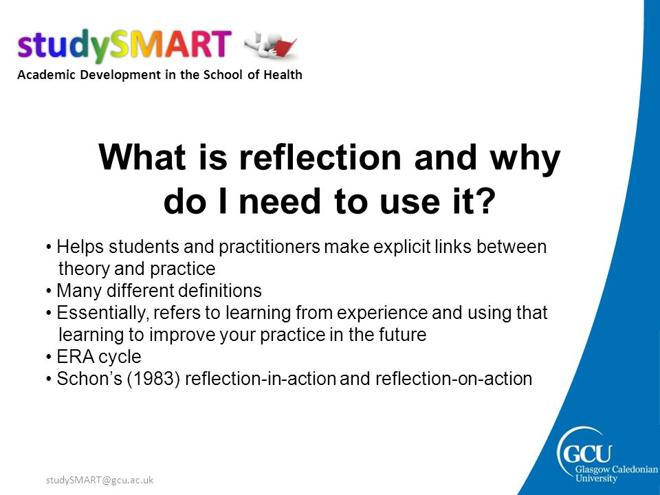 Academic Development in the School of Health studySMART@gcu.ac.uk What is reflection and why do I need to use it? Helps students and practitioners mak