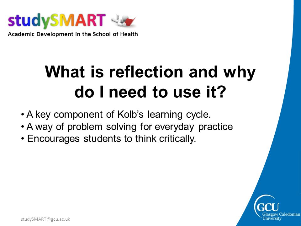 Academic Development in the School of Health studySMART@gcu.ac.uk What is reflection and why do I need to use it? A key component of Kolb's learning c