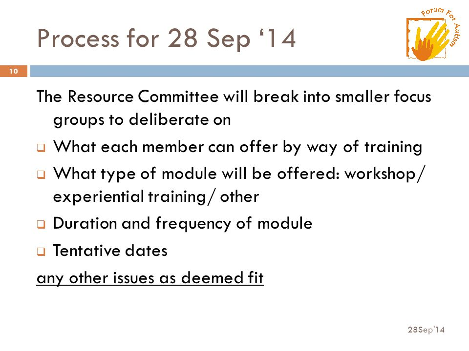 Process for 28 Sep '14 The Resource Committee will break into smaller focus groups to deliberate on  What each member can offer by way of training  What type of module will be offered: workshop/ experiential training/ other  Duration and frequency of module  Tentative dates any other issues as deemed fit 28Sep 14 10