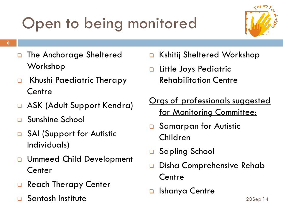 Open to being monitored  The Anchorage Sheltered Workshop  Khushi Paediatric Therapy Centre  ASK (Adult Support Kendra)  Sunshine School  SAI (Support for Autistic Individuals)  Ummeed Child Development Center  Reach Therapy Center  Santosh Institute 28Sep 14 8  Kshitij Sheltered Workshop  Little Joys Pediatric Rehabilitation Centre Orgs of professionals suggested for Monitoring Committee:  Samarpan for Autistic Children  Sapling School  Disha Comprehensive Rehab Centre  Ishanya Centre