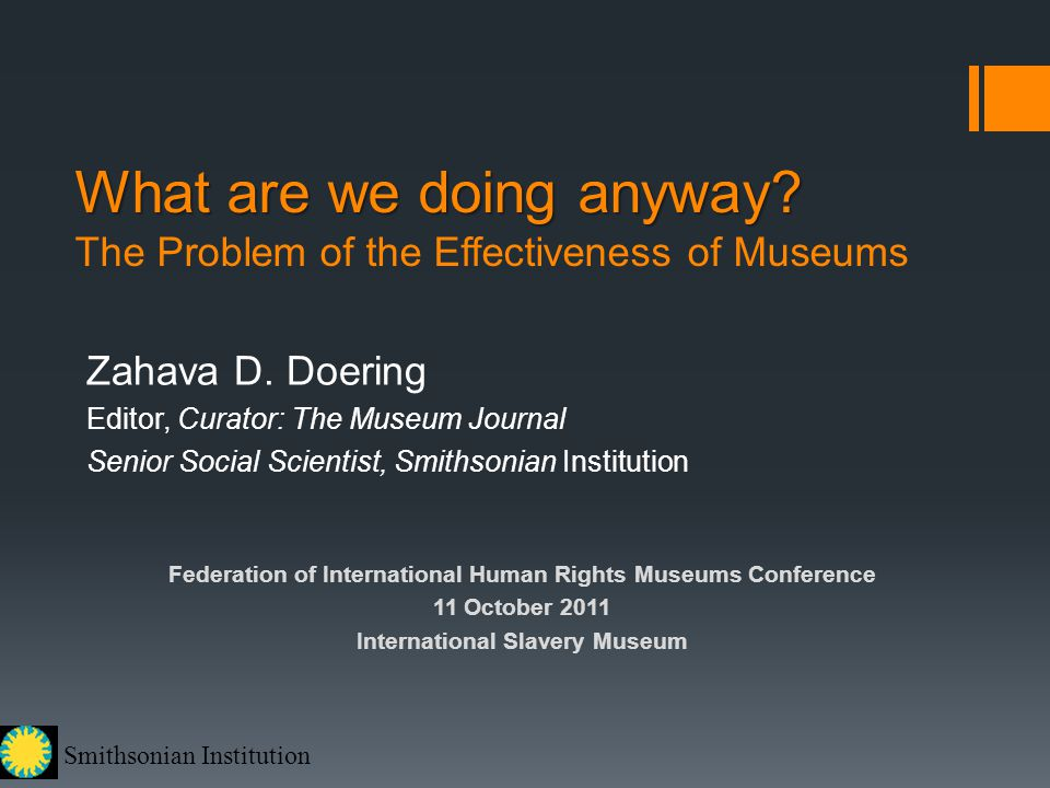 Smithsonian Institution What are we doing anyway? What are we doing anyway? The Problem of the Effectiveness of Museums Zahava D. Doering Editor, Cura