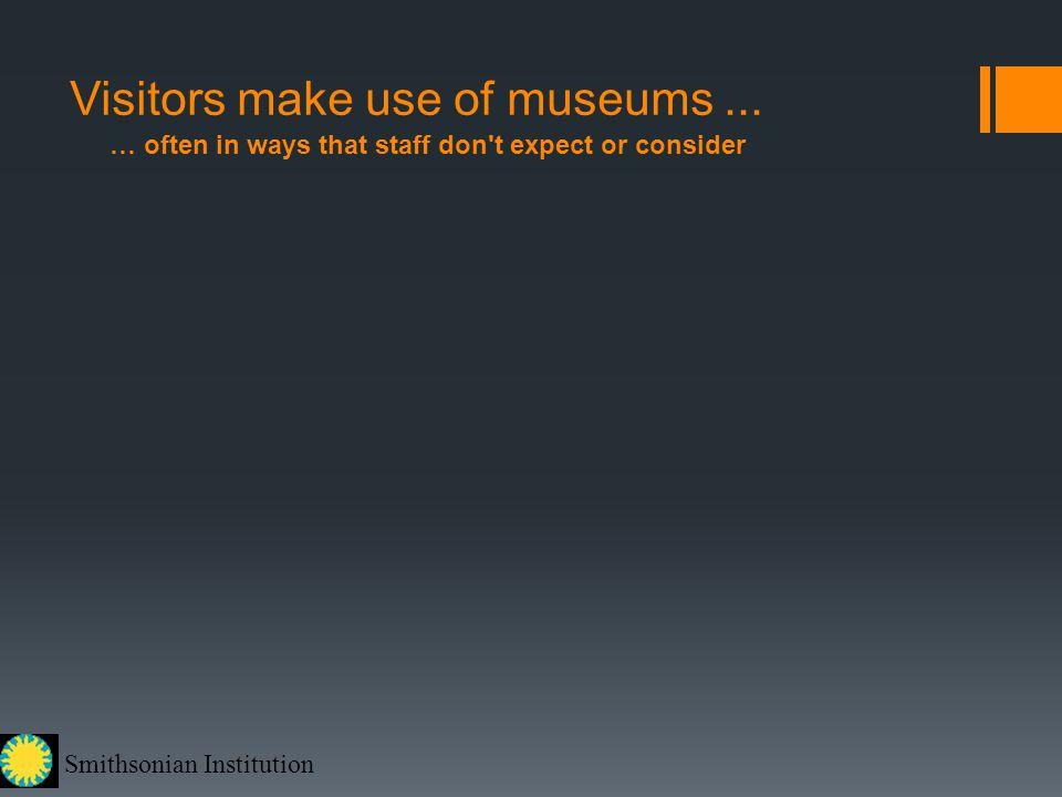 Smithsonian Institution Visitors make use of museums... … often in ways that staff don't expect or consider