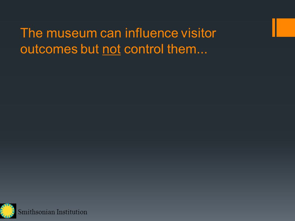 Smithsonian Institution The museum can influence visitor outcomes but not control them...