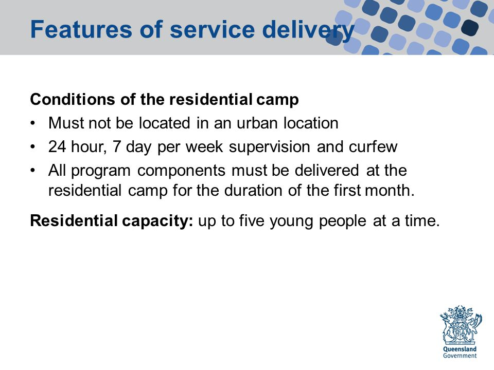 Features of service delivery Conditions of the residential camp Must not be located in an urban location 24 hour, 7 day per week supervision and curfew All program components must be delivered at the residential camp for the duration of the first month.