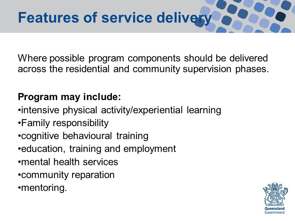 Features of service delivery Where possible program components should be delivered across the residential and community supervision phases.