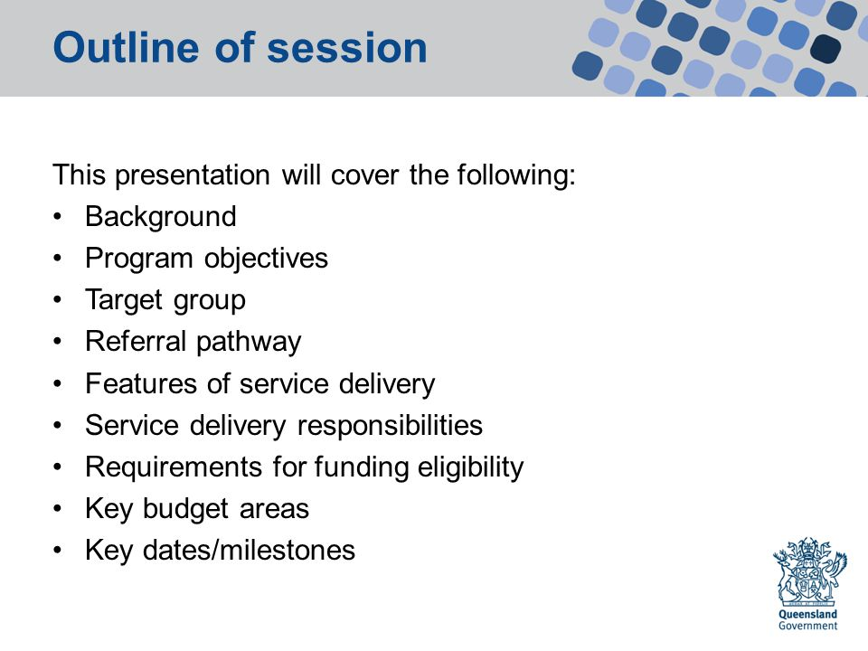 Outline of session This presentation will cover the following: Background Program objectives Target group Referral pathway Features of service delivery Service delivery responsibilities Requirements for funding eligibility Key budget areas Key dates/milestones