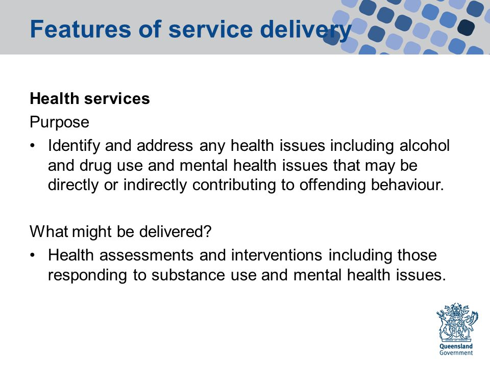 Features of service delivery Health services Purpose Identify and address any health issues including alcohol and drug use and mental health issues that may be directly or indirectly contributing to offending behaviour.