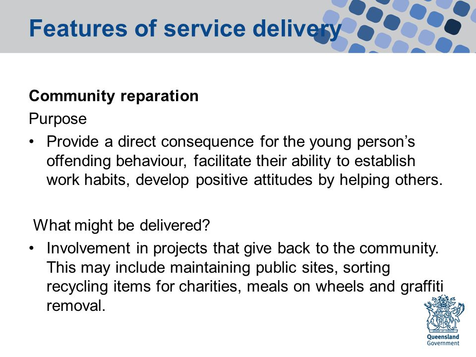 Features of service delivery Community reparation Purpose Provide a direct consequence for the young person's offending behaviour, facilitate their ability to establish work habits, develop positive attitudes by helping others.