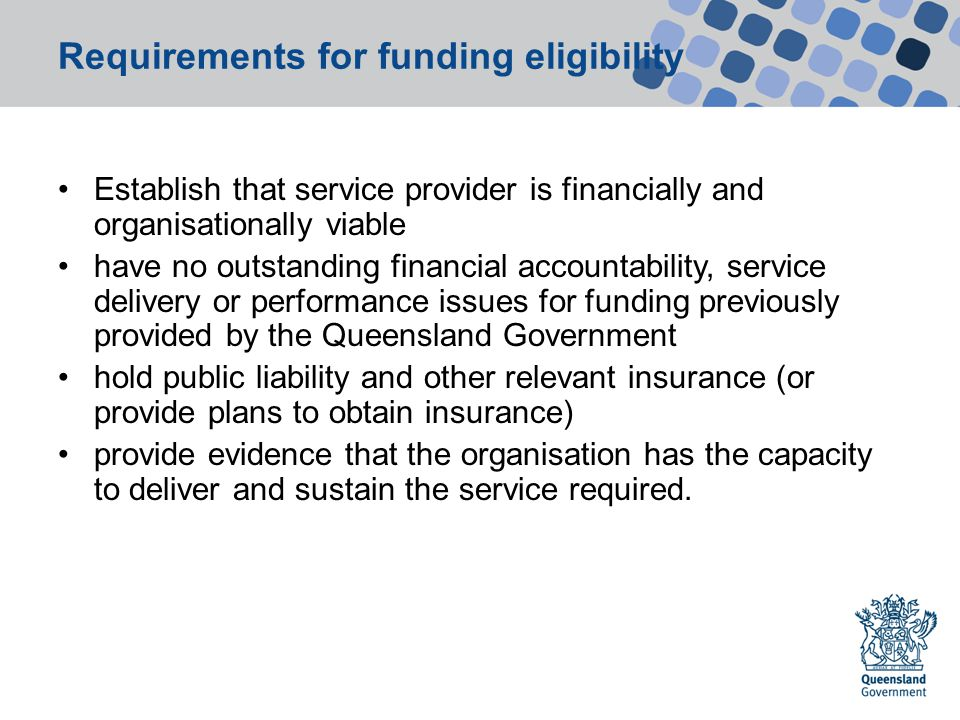 Requirements for funding eligibility Establish that service provider is financially and organisationally viable have no outstanding financial accountability, service delivery or performance issues for funding previously provided by the Queensland Government hold public liability and other relevant insurance (or provide plans to obtain insurance) provide evidence that the organisation has the capacity to deliver and sustain the service required.