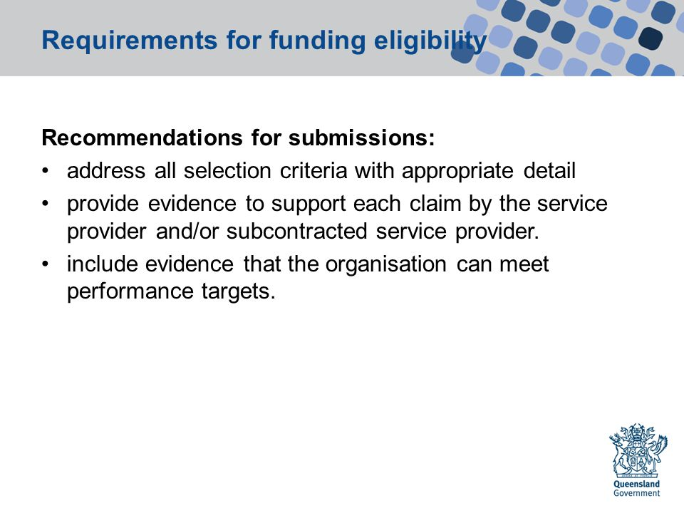 Requirements for funding eligibility Recommendations for submissions: address all selection criteria with appropriate detail provide evidence to support each claim by the service provider and/or subcontracted service provider.
