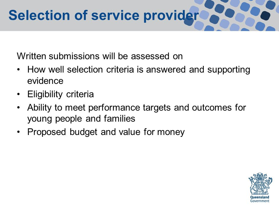 Selection of service provider Written submissions will be assessed on How well selection criteria is answered and supporting evidence Eligibility criteria Ability to meet performance targets and outcomes for young people and families Proposed budget and value for money