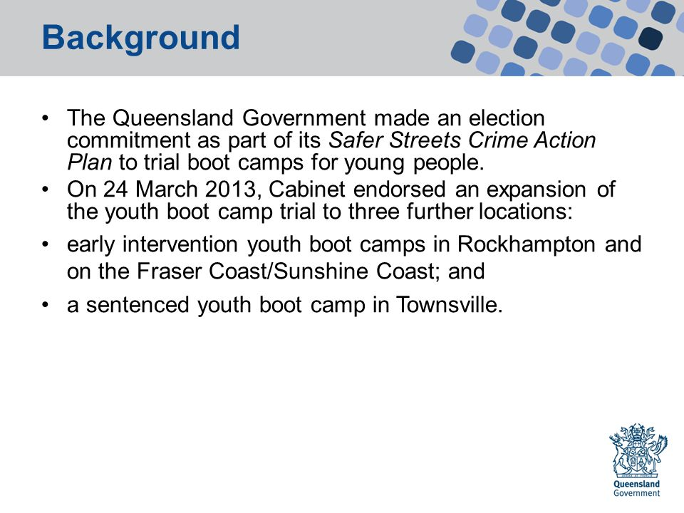 Background The Queensland Government made an election commitment as part of its Safer Streets Crime Action Plan to trial boot camps for young people.