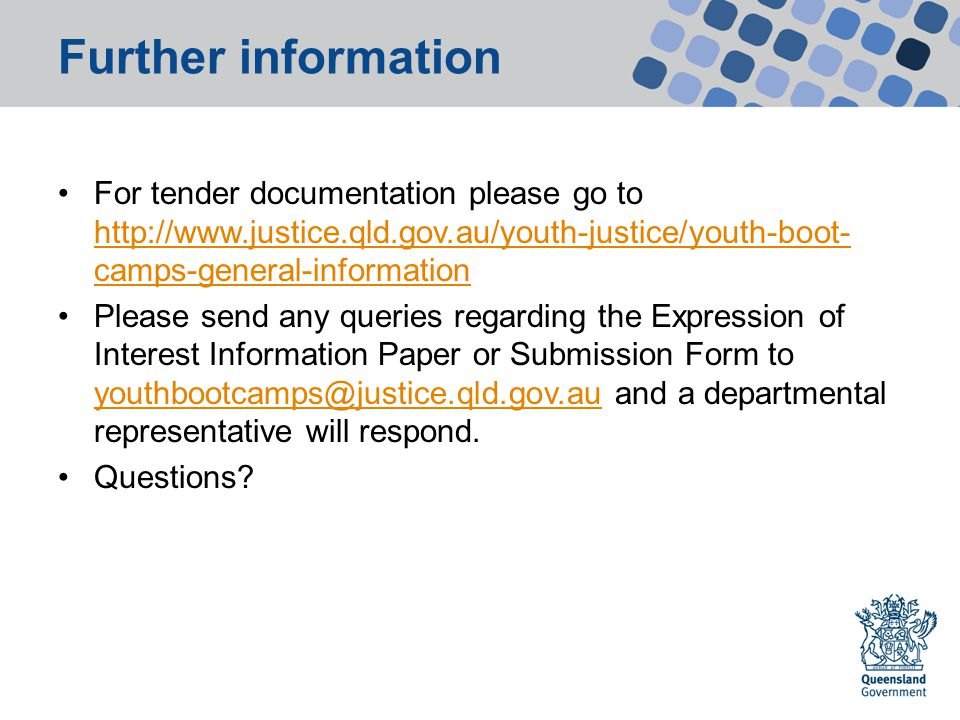 Further information For tender documentation please go to http://www.justice.qld.gov.au/youth-justice/youth-boot- camps-general-information http://www.justice.qld.gov.au/youth-justice/youth-boot- camps-general-information Please send any queries regarding the Expression of Interest Information Paper or Submission Form to youthbootcamps@justice.qld.gov.au and a departmental representative will respond.