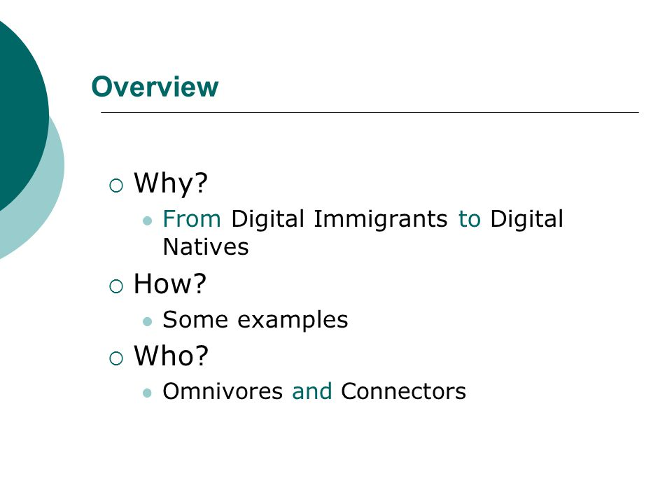 Overview  Why? From Digital Immigrants to Digital Natives  How? Some examples  Who? Omnivores and Connectors