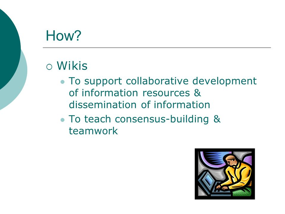 How?  Wikis To support collaborative development of information resources & dissemination of information To teach consensus-building & teamwork