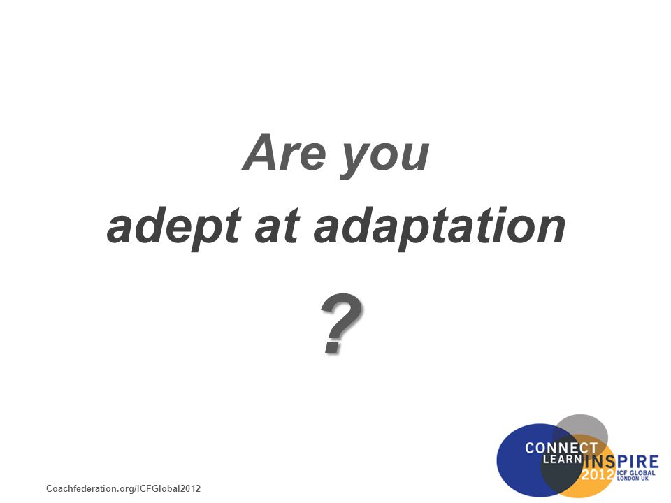 Coachfederation.org/ICFGlobal2012 Are you adept at adaptation