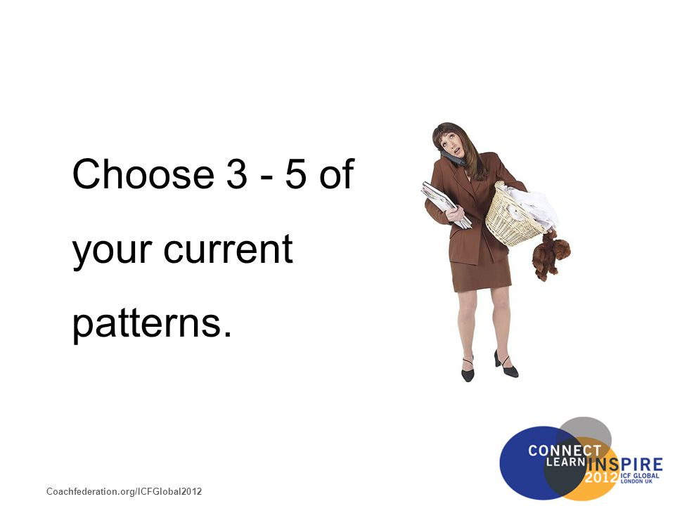 Coachfederation.org/ICFGlobal2012 Choose 3 - 5 of your current patterns.