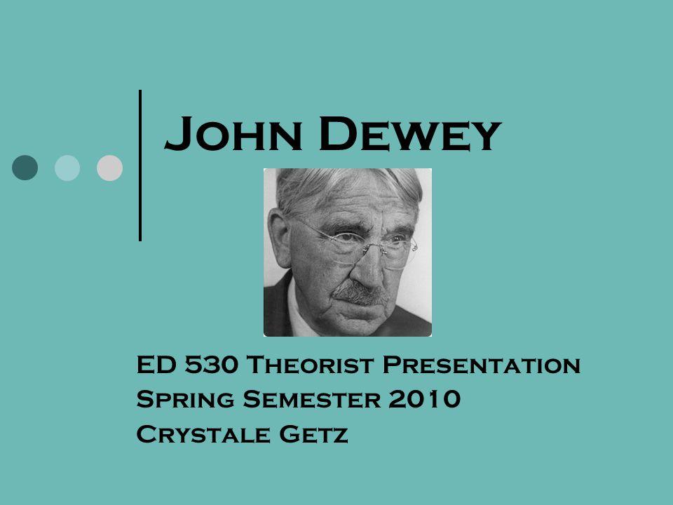 John Dewey ED 530 Theorist Presentation Spring Semester 2010 Crystale Getz