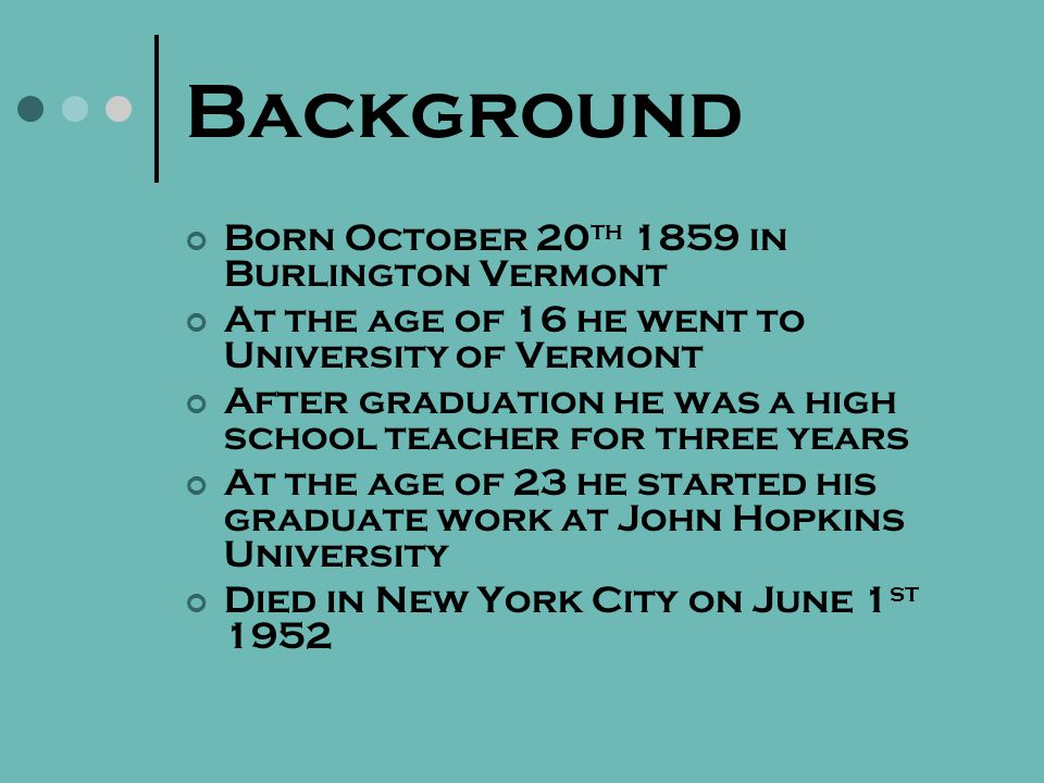 Background Born October 20 th 1859 in Burlington Vermont At the age of 16 he went to University of Vermont After graduation he was a high school teacher for three years At the age of 23 he started his graduate work at John Hopkins University Died in New York City on June 1 st 1952