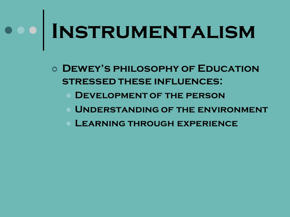 Instrumentalism Is the philosophical teaching of Dewey in its theoretical aspect Affirms that cognition consists in forging ideal tools or instruments with which to cope with a given situation Dewey believes that the mind is an instrument for realizing purposes Ideas are teleological weapons of mind Ideas are plastic and adaptable