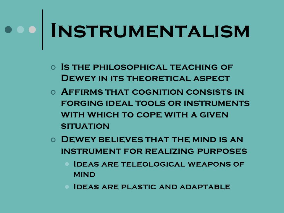 Instrumentalism Believes that truth is an instrument used by human beings to solve their problems Experimental approaches in the classroom Students will learn from experience, using those tools to achieve future experiences Theory was structured around the scientific method