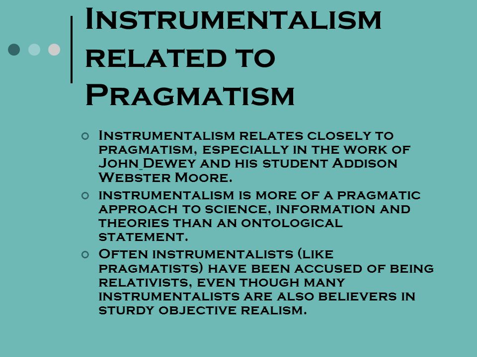 Instrumentalism related to Pragmatism Instrumentalism relates closely to pragmatism, especially in the work of John Dewey and his student Addison Webster Moore.