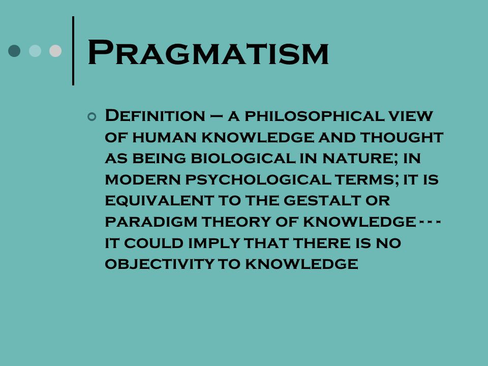 Pragmatism Definition – a philosophical view of human knowledge and thought as being biological in nature; in modern psychological terms; it is equivalent to the gestalt or paradigm theory of knowledge - - - it could imply that there is no objectivity to knowledge
