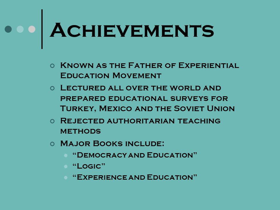 Achievements Known as the Father of Experiential Education Movement Lectured all over the world and prepared educational surveys for Turkey, Mexico and the Soviet Union Rejected authoritarian teaching methods Major Books include: Democracy and Education Logic Experience and Education
