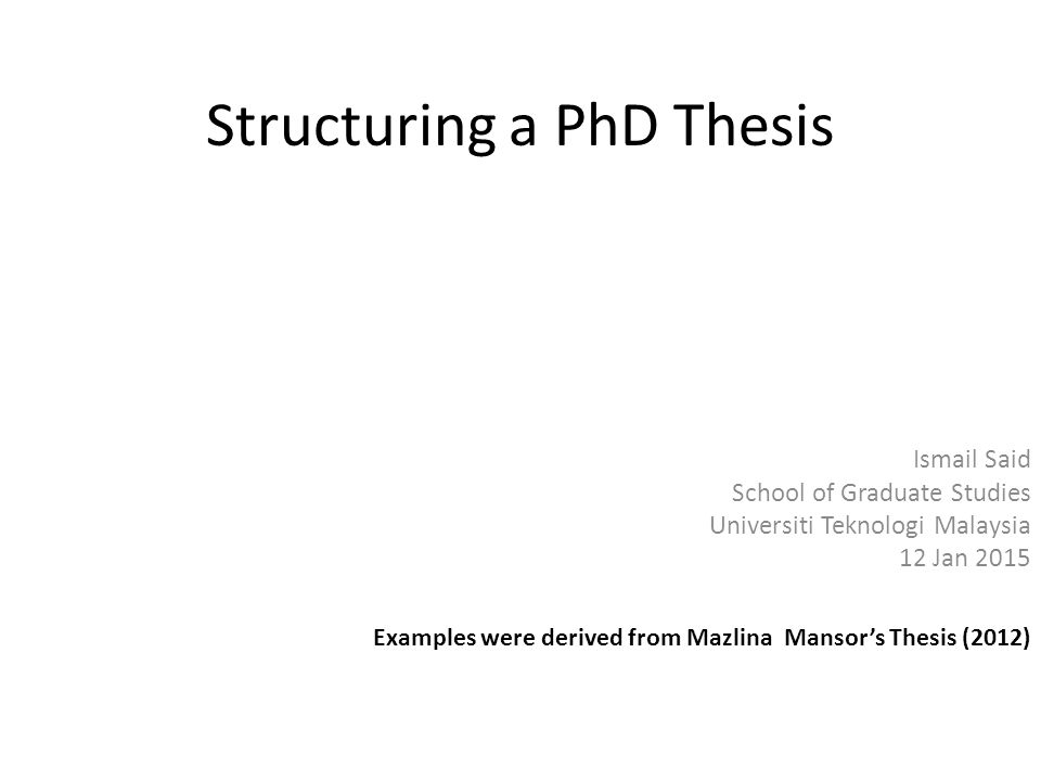 Structuring a PhD Thesis Ismail Said School of Graduate Studies Universiti Teknologi Malaysia 12 Jan 2015 Examples were derived from Mazlina Mansor's