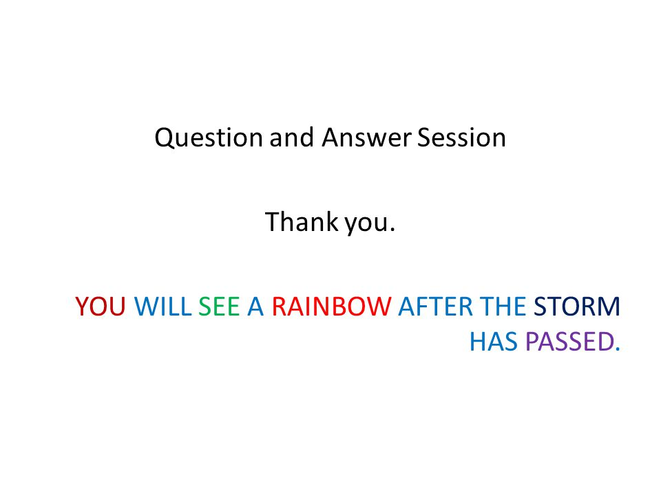 Question and Answer Session Thank you. YOU WILL SEE A RAINBOW AFTER THE STORM HAS PASSED.