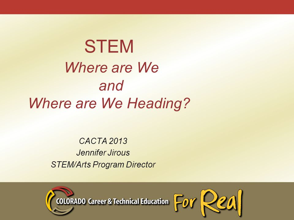 STEM Where are We and Where are We Heading? CACTA 2013 Jennifer Jirous STEM/Arts Program Director
