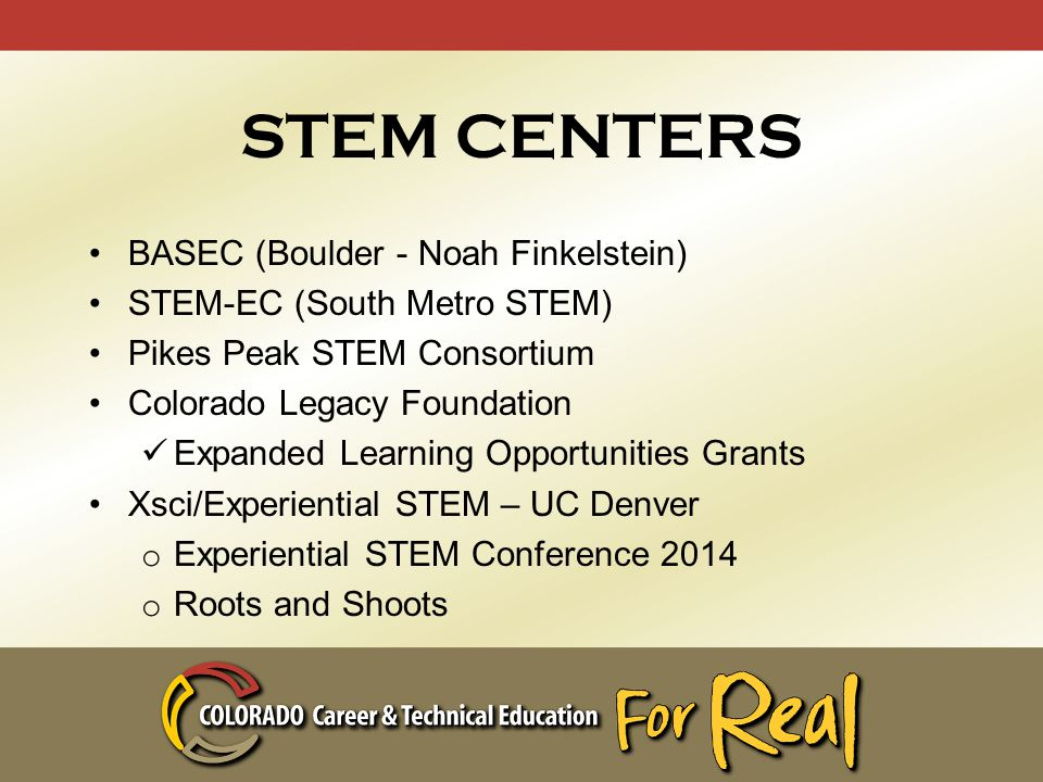 STEM CENTERS BASEC (Boulder - Noah Finkelstein) STEM-EC (South Metro STEM) Pikes Peak STEM Consortium Colorado Legacy Foundation Expanded Learning Opportunities Grants Xsci/Experiential STEM – UC Denver o Experiential STEM Conference 2014 o Roots and Shoots