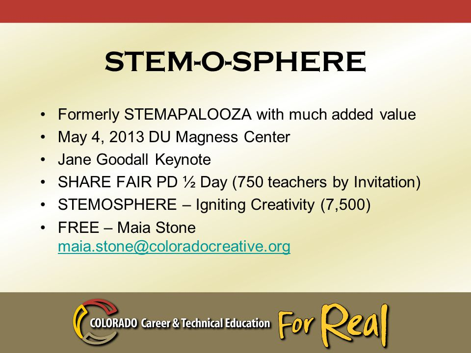 STEM-O-SPHERE Formerly STEMAPALOOZA with much added value May 4, 2013 DU Magness Center Jane Goodall Keynote SHARE FAIR PD ½ Day (750 teachers by Invitation) STEMOSPHERE – Igniting Creativity (7,500) FREE – Maia Stone maia.stone@coloradocreative.org maia.stone@coloradocreative.org