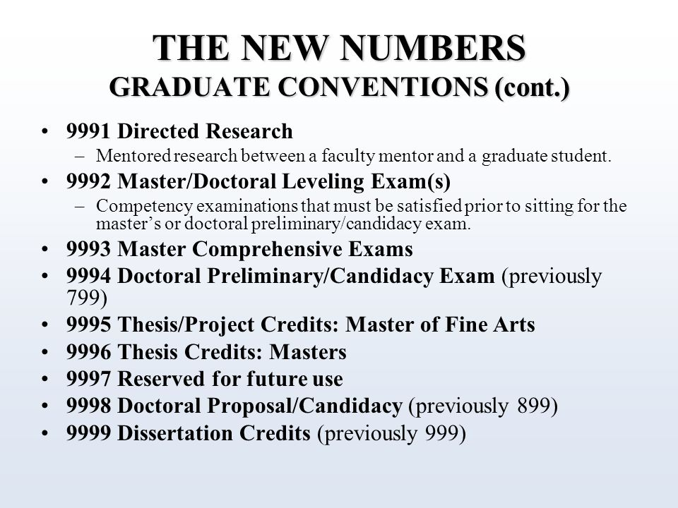THE NEW NUMBERS GRADUATE CONVENTIONS (cont.) 9991 Directed Research –Mentored research between a faculty mentor and a graduate student.