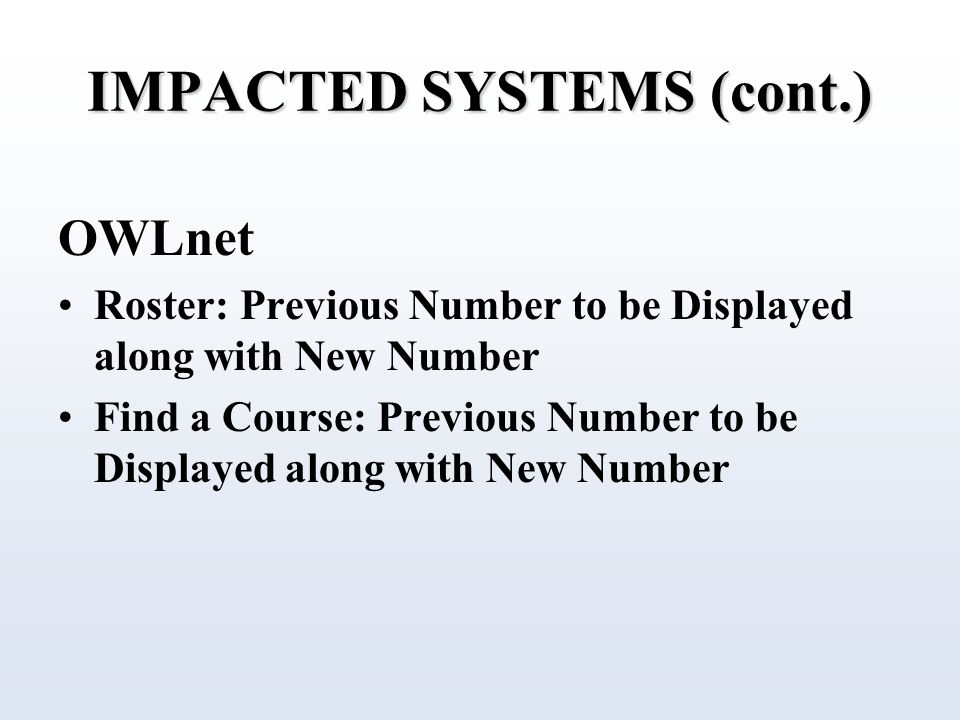IMPACTED SYSTEMS (cont.) OWLnet Roster: Previous Number to be Displayed along with New Number Find a Course: Previous Number to be Displayed along with New Number
