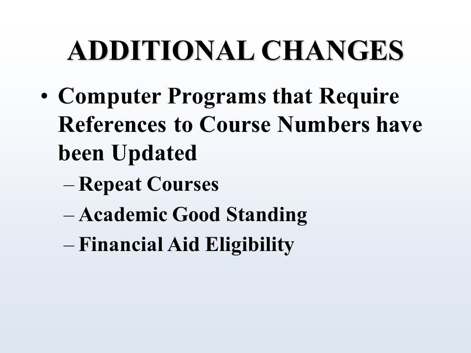 ADDITIONAL CHANGES Computer Programs that Require References to Course Numbers have been Updated –Repeat Courses –Academic Good Standing –Financial Aid Eligibility