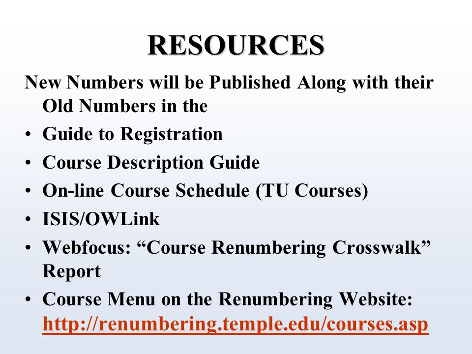 RESOURCES New Numbers will be Published Along with their Old Numbers in the Guide to Registration Course Description Guide On-line Course Schedule (TU Courses) ISIS/OWLink Webfocus: Course Renumbering Crosswalk Report Course Menu on the Renumbering Website: http://renumbering.temple.edu/courses.asp http://renumbering.temple.edu/courses.asp