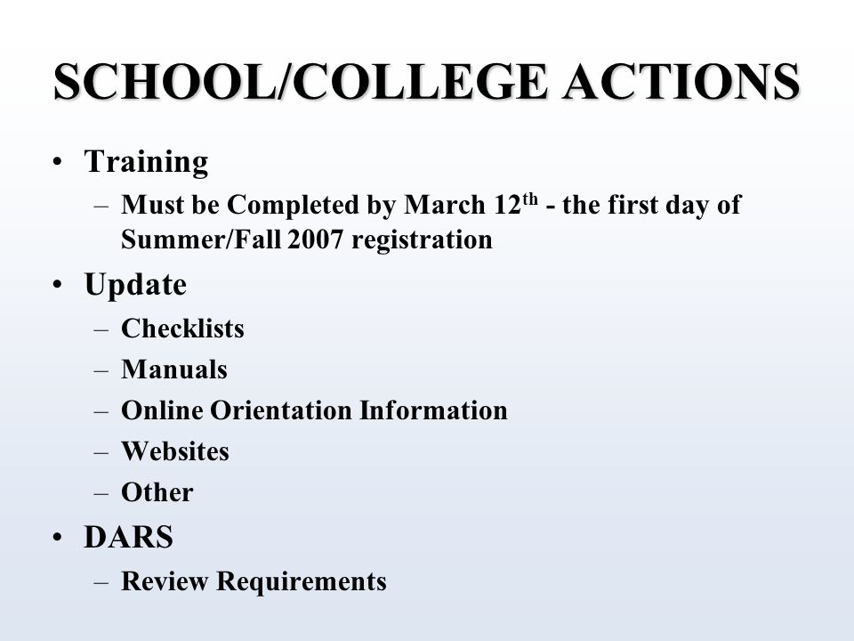 SCHOOL/COLLEGE ACTIONS Training –Must be Completed by March 12 th - the first day of Summer/Fall 2007 registration Update –Checklists –Manuals –Online Orientation Information –Websites –Other DARS –Review Requirements