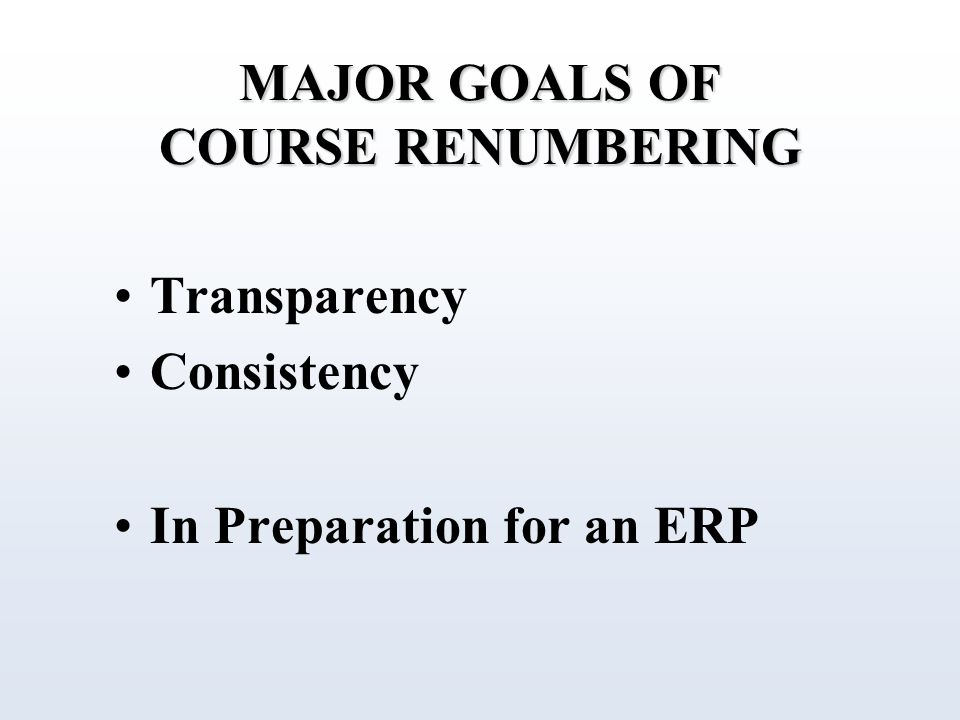 MAJOR GOALS OF COURSE RENUMBERING Transparency Consistency In Preparation for an ERP