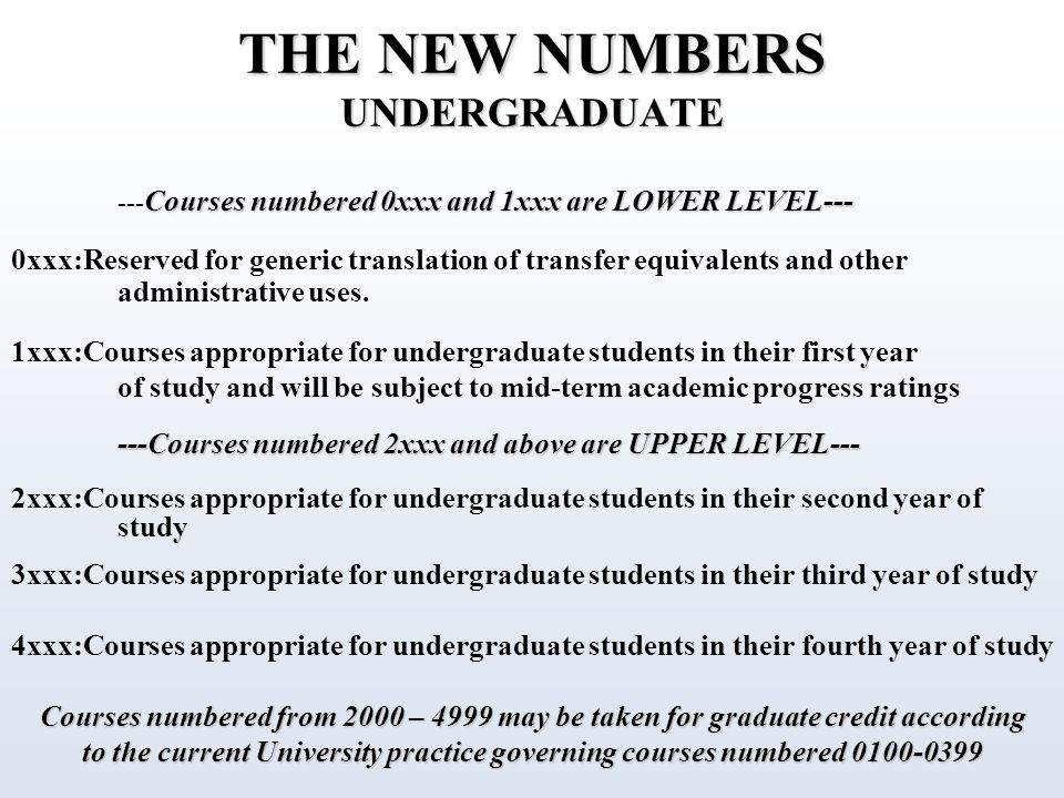 THE NEW NUMBERS UNDERGRADUATE Courses numbered 0xxx and 1xxx are LOWER LEVEL--- --- Courses numbered 0xxx and 1xxx are LOWER LEVEL--- 0xxx:Reserved for generic translation of transfer equivalents and other administrative uses.