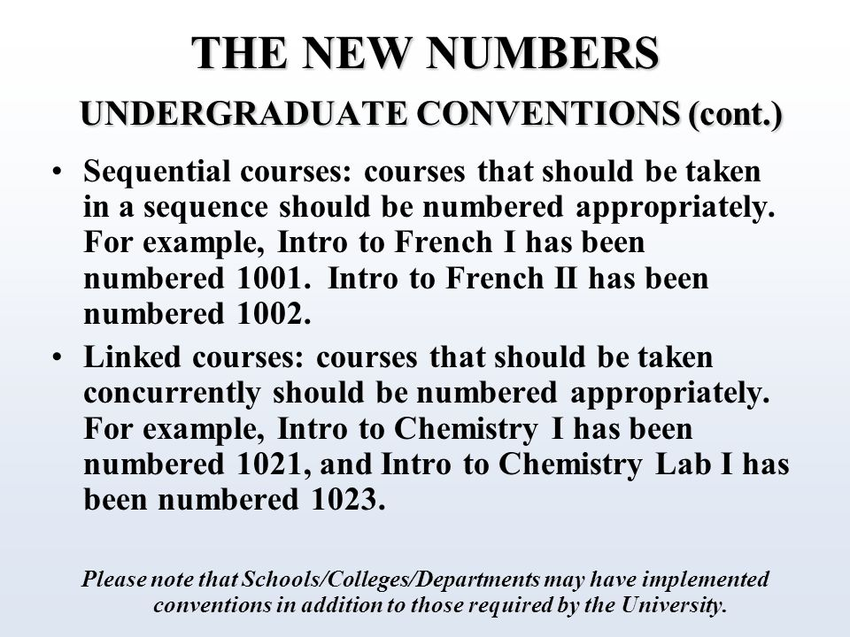 THE NEW NUMBERS UNDERGRADUATE CONVENTIONS (cont.) Sequential courses: courses that should be taken in a sequence should be numbered appropriately.
