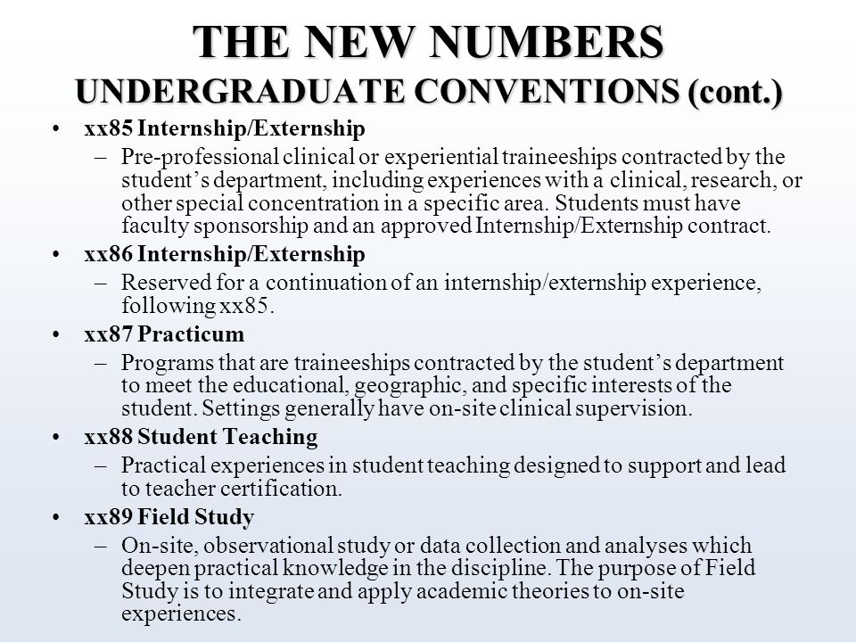 THE NEW NUMBERS UNDERGRADUATE CONVENTIONS (cont.) xx85 Internship/Externship –Pre-professional clinical or experiential traineeships contracted by the student's department, including experiences with a clinical, research, or other special concentration in a specific area.