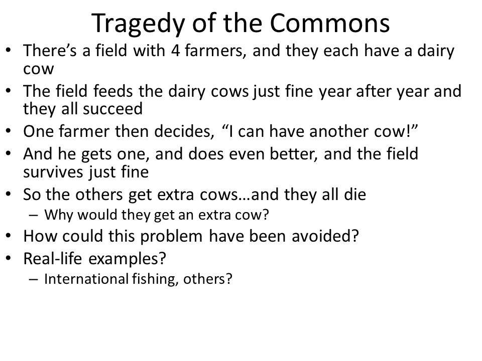 Tragedy of the Commons There's a field with 4 farmers, and they each have a dairy cow The field feeds the dairy cows just fine year after year and they all succeed One farmer then decides, I can have another cow! And he gets one, and does even better, and the field survives just fine So the others get extra cows…and they all die – Why would they get an extra cow.