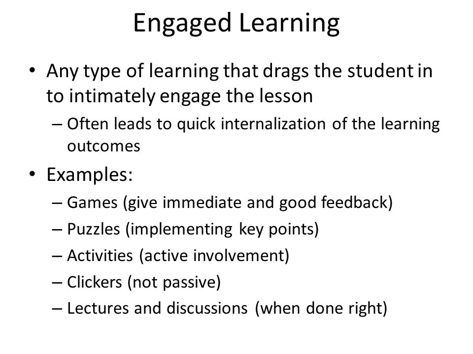 Engaged Learning Any type of learning that drags the student in to intimately engage the lesson – Often leads to quick internalization of the learning outcomes Examples: – Games (give immediate and good feedback) – Puzzles (implementing key points) – Activities (active involvement) – Clickers (not passive) – Lectures and discussions (when done right)