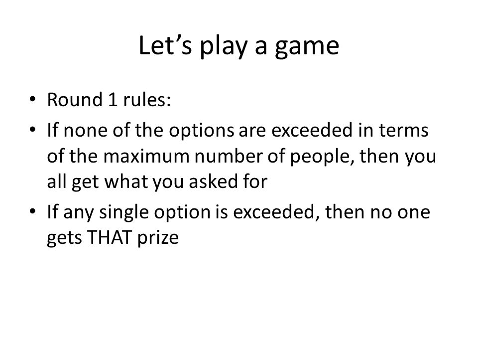Let's play a game Round 1 rules: If none of the options are exceeded in terms of the maximum number of people, then you all get what you asked for If any single option is exceeded, then no one gets THAT prize